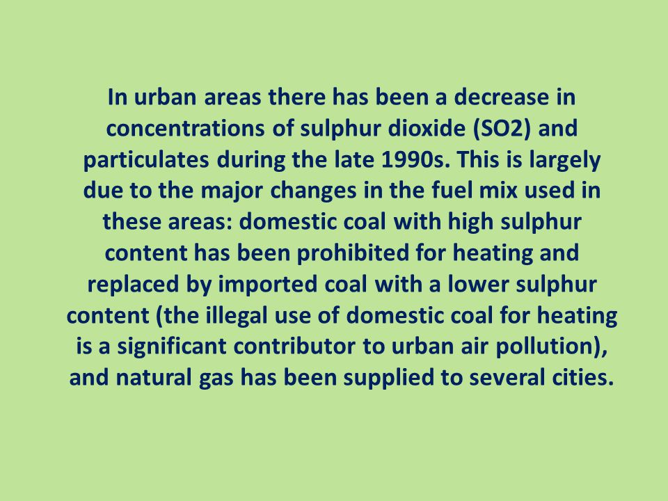 In urban areas there has been a decrease in concentrations of sulphur dioxide (SO2) and particulates during the late 1990s.