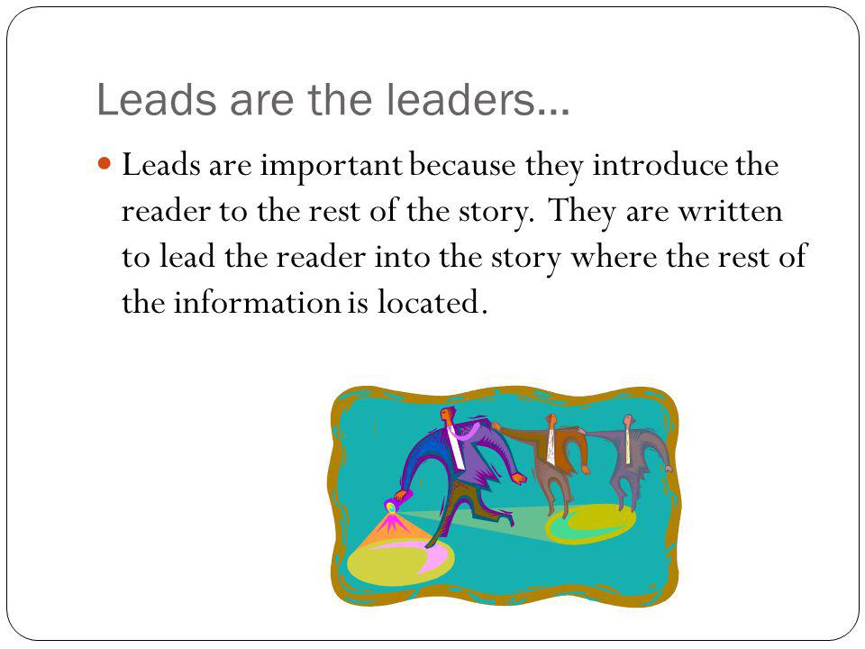 Leads are the leaders… Leads are important because they introduce the reader to the rest of the story.