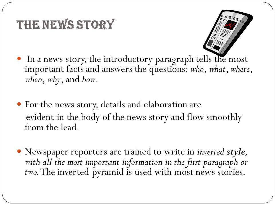 The news story In a news story, the introductory paragraph tells the most important facts and answers the questions: who, what, where, when, why, and how.