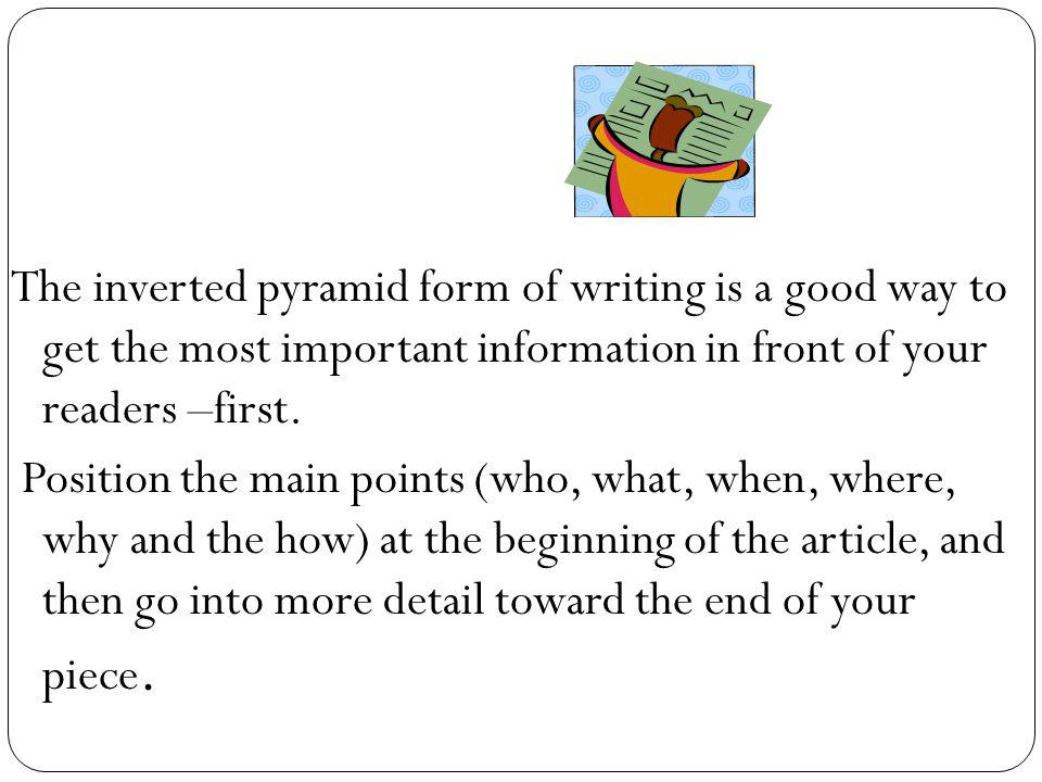 The inverted pyramid form of writing is a good way to get the most important information in front of your readers –first.