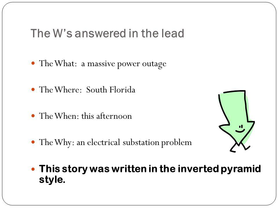 The Ws answered in the lead The What: a massive power outage The Where: South Florida The When: this afternoon The Why: an electrical substation problem This story was written in the inverted pyramid style.