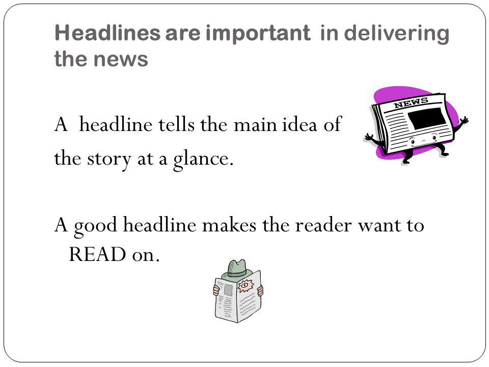 Headlines are important in delivering the news Headline? A headline tells the main idea of the story at a glance. A good headline makes the reader wan