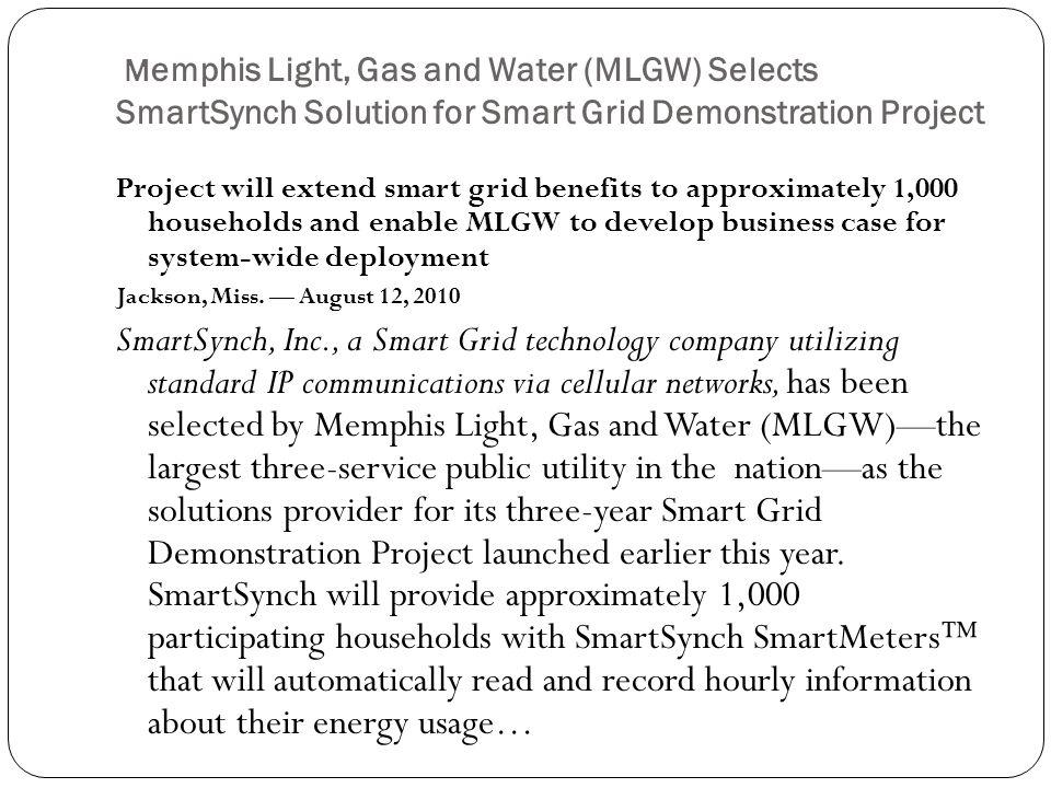 M emphis Light, Gas and Water (MLGW) Selects SmartSynch Solution for Smart Grid Demonstration Project Project will extend smart grid benefits to approximately 1,000 households and enable MLGW to develop business case for system-wide deployment Jackson, Miss.