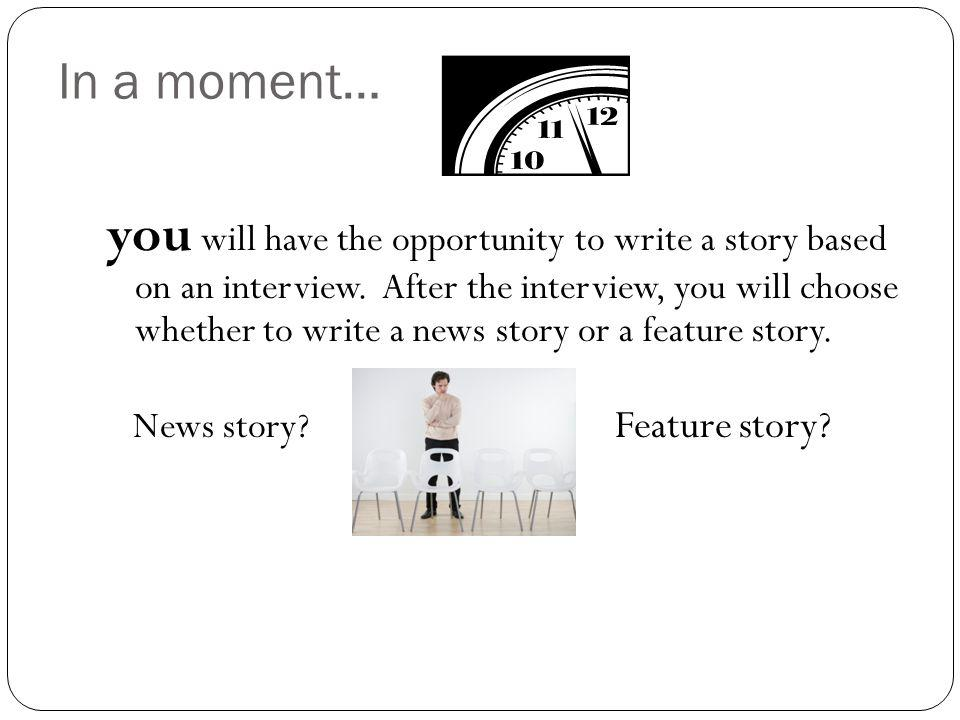 In a moment… you will have the opportunity to write a story based on an interview. After the interview, you will choose whether to write a news story