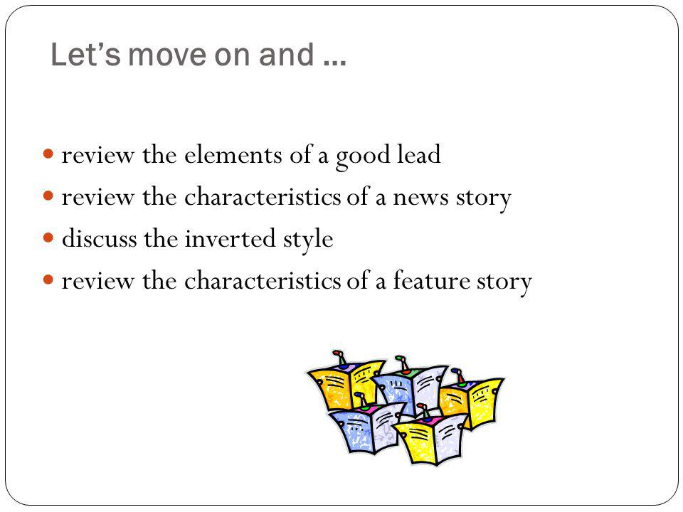 Lets move on and … review the elements of a good lead review the characteristics of a news story discuss the inverted style review the characteristics of a feature story