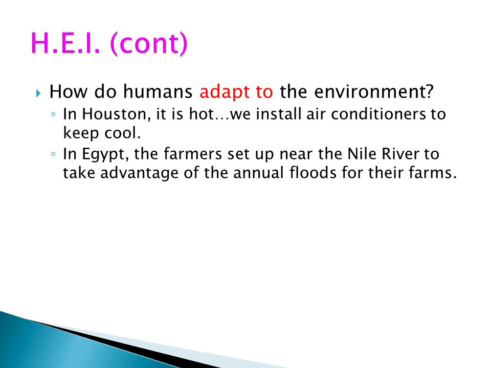 How do humans adapt to the environment? In Houston, it is hot…we install air conditioners to keep cool. In Egypt, the farmers set up near the Nile Riv