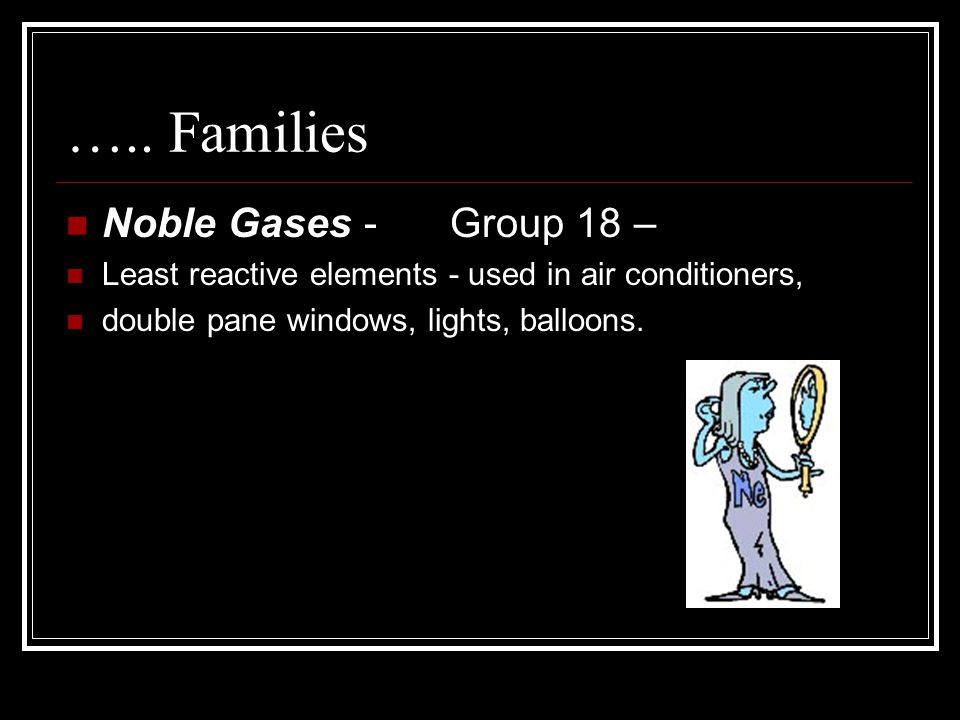 ….. Families Noble Gases - Group 18 – Least reactive elements - used in air conditioners, double pane windows, lights, balloons.