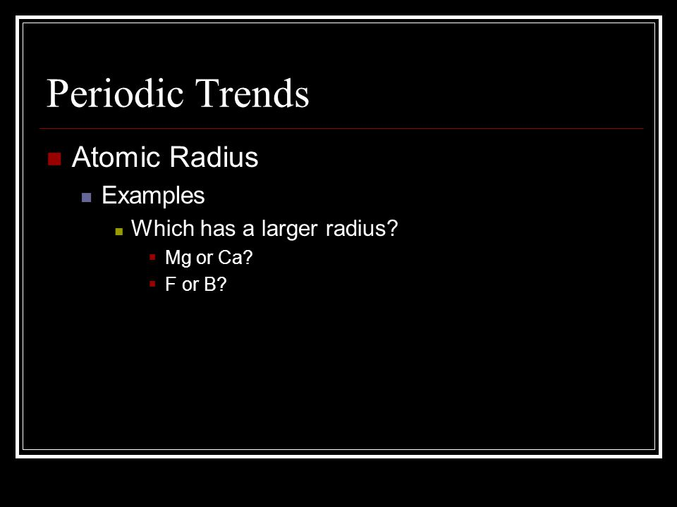 Periodic Trends Atomic Radius Examples Which has a larger radius? Mg or Ca? F or B?