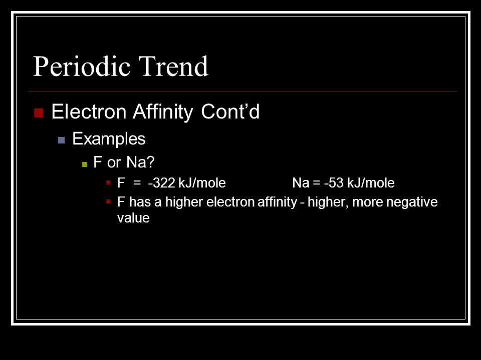 Periodic Trend Electron Affinity Contd Examples F or Na? F = -322 kJ/mole Na = -53 kJ/mole F has a higher electron affinity - higher, more negative va