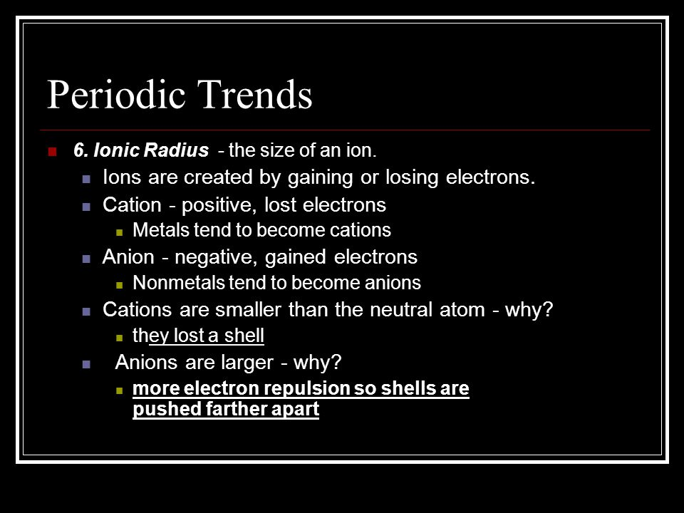 Periodic Trends 6. Ionic Radius - the size of an ion. Ions are created by gaining or losing electrons. Cation - positive, lost electrons Metals tend t