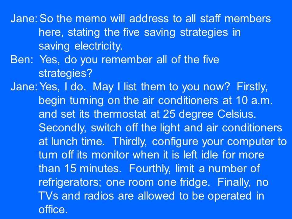 Jane:So the memo will address to all staff members here, stating the five saving strategies in saving electricity. Ben:Yes, do you remember all of the