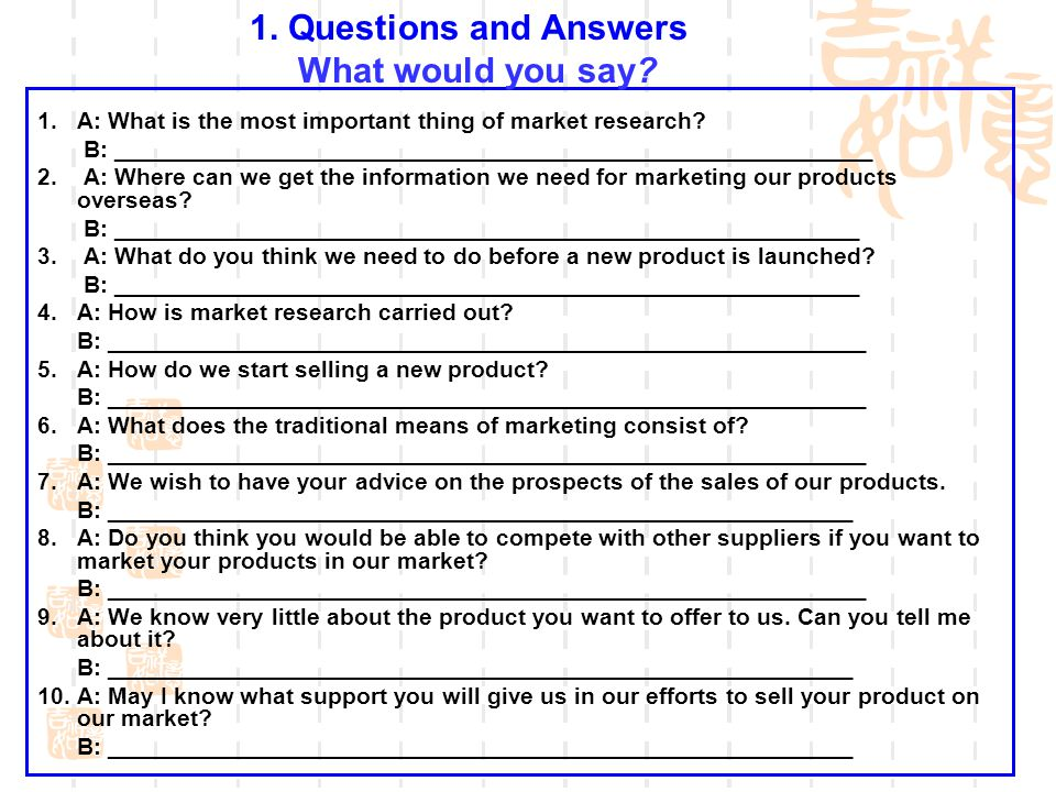 1. A: What is the most important thing of market research? B: __________________________________________________________ 2. A: Where can we get the in