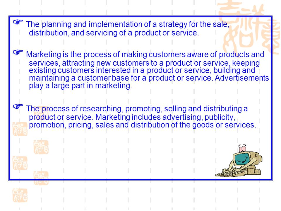 The planning and implementation of a strategy for the sale, distribution, and servicing of a product or service. Marketing is the process of making cu