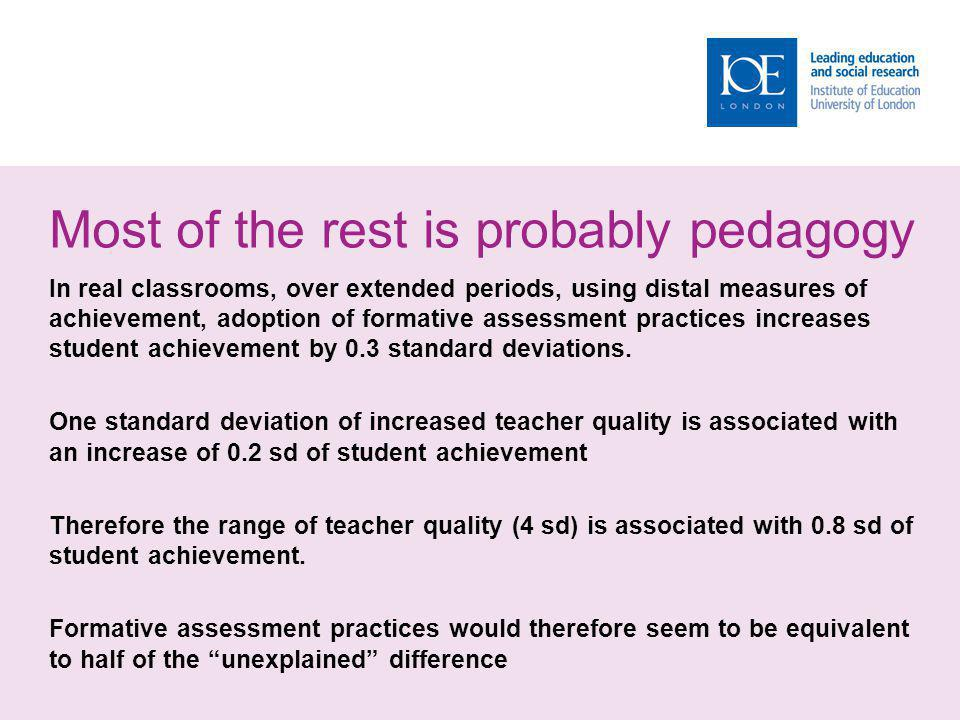 Most of the rest is probably pedagogy In real classrooms, over extended periods, using distal measures of achievement, adoption of formative assessment practices increases student achievement by 0.3 standard deviations.