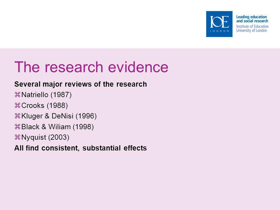 The research evidence Several major reviews of the research Natriello (1987) Crooks (1988) Kluger & DeNisi (1996) Black & Wiliam (1998) Nyquist (2003) All find consistent, substantial effects