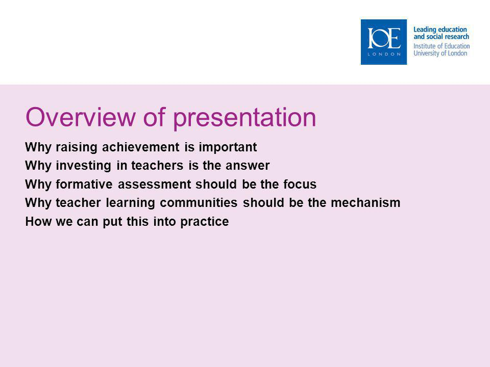 Overview of presentation Why raising achievement is important Why investing in teachers is the answer Why formative assessment should be the focus Why teacher learning communities should be the mechanism How we can put this into practice