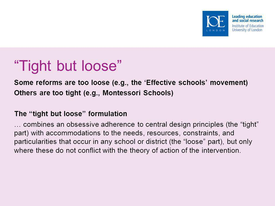 Tight but loose Some reforms are too loose (e.g., the Effective schools movement) Others are too tight (e.g., Montessori Schools) The tight but loose formulation … combines an obsessive adherence to central design principles (the tight part) with accommodations to the needs, resources, constraints, and particularities that occur in any school or district (the loose part), but only where these do not conflict with the theory of action of the intervention.