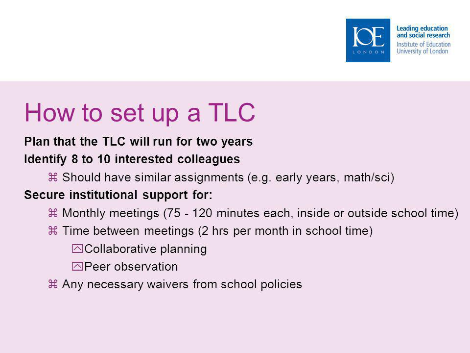 How to set up a TLC Plan that the TLC will run for two years Identify 8 to 10 interested colleagues Should have similar assignments (e.g.