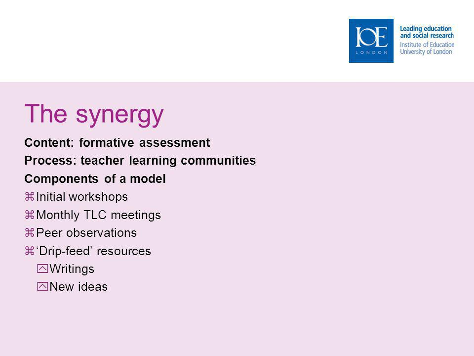 The synergy Content: formative assessment Process: teacher learning communities Components of a model Initial workshops Monthly TLC meetings Peer observations Drip-feed resources Writings New ideas