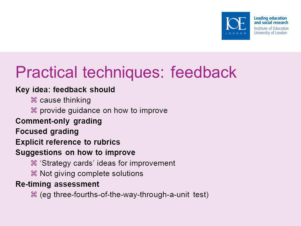 Practical techniques: feedback Key idea: feedback should cause thinking provide guidance on how to improve Comment-only grading Focused grading Explicit reference to rubrics Suggestions on how to improve Strategy cards ideas for improvement Not giving complete solutions Re-timing assessment (eg three-fourths-of-the-way-through-a-unit test)