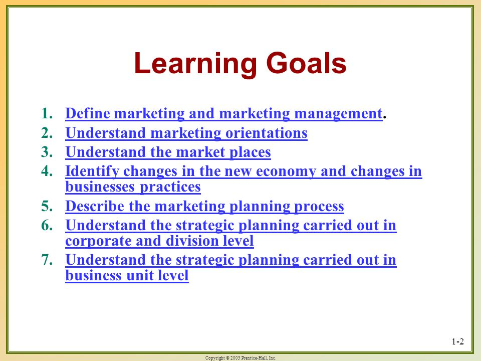 Copyright © 2003 Prentice-Hall, Inc. 1-2 Learning Goals 1.Define marketing and marketing management. Define marketing and marketing managementDefine m