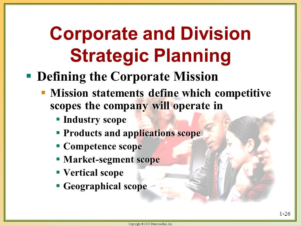Copyright © 2003 Prentice-Hall, Inc. 1-26 Corporate and Division Strategic Planning Defining the Corporate Mission Defining the Corporate Mission Miss
