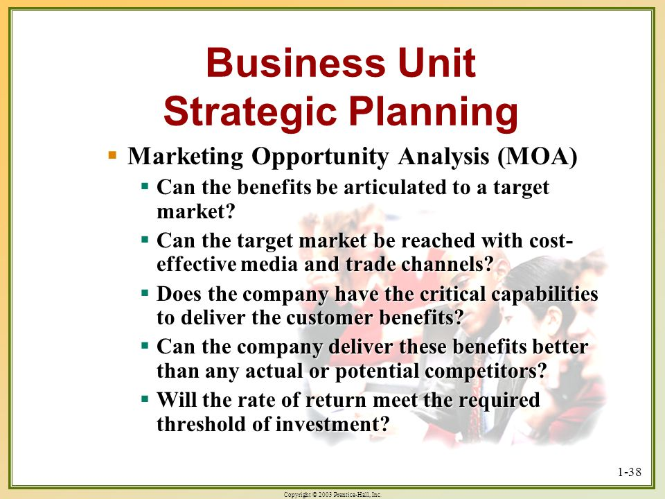 Copyright © 2003 Prentice-Hall, Inc. 1-38 Business Unit Strategic Planning Marketing Opportunity Analysis (MOA) Marketing Opportunity Analysis (MOA) C