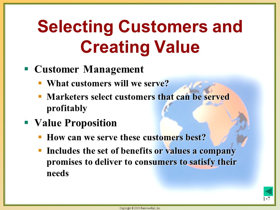 Copyright © 2003 Prentice-Hall, Inc. 1-7 Selecting Customers and Creating Value Customer Management Customer Management What customers will we serve?