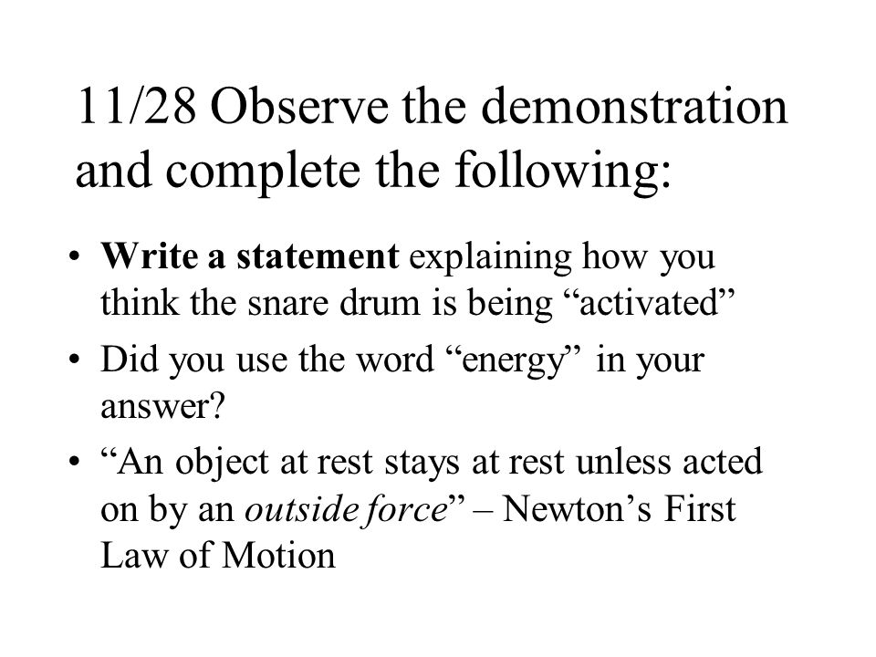 11/28 Observe the demonstration and complete the following: Write a statement explaining how you think the snare drum is being activated Did you use the word energy in your answer.