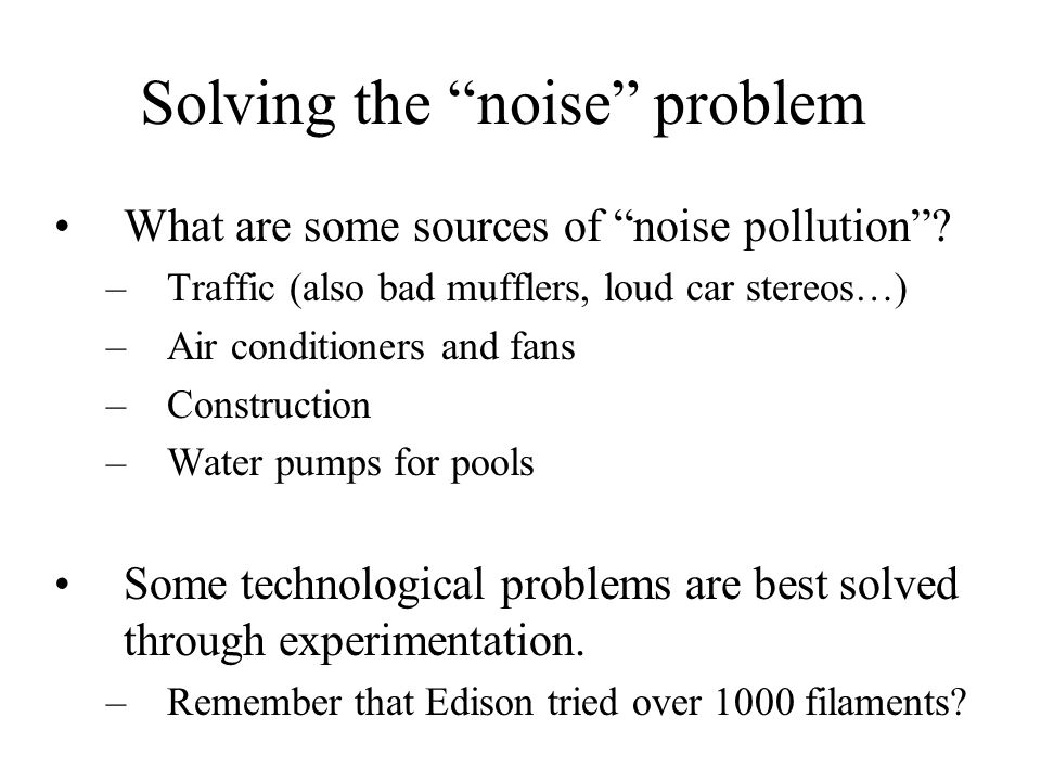 Solving the noise problem What are some sources of noise pollution? –Traffic (also bad mufflers, loud car stereos…) –Air conditioners and fans –Constr