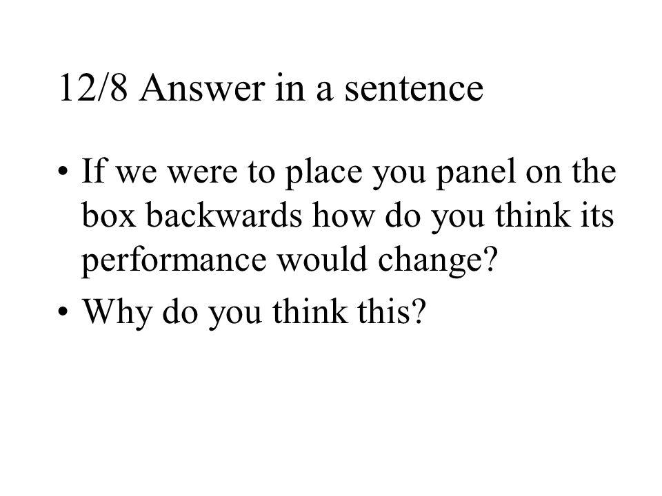 12/8 Answer in a sentence If we were to place you panel on the box backwards how do you think its performance would change.