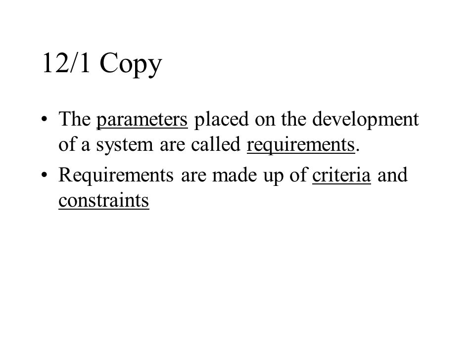 12/1 Copy The parameters placed on the development of a system are called requirements. Requirements are made up of criteria and constraints