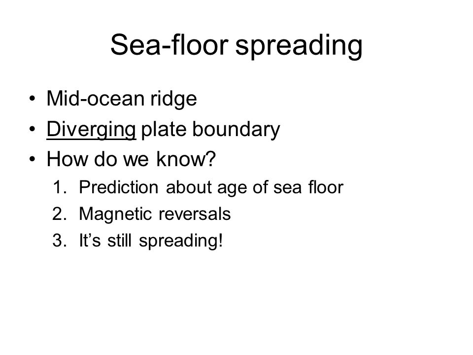 Sea-floor spreading Mid-ocean ridge Diverging plate boundary How do we know? 1.Prediction about age of sea floor 2.Magnetic reversals 3.Its still spre