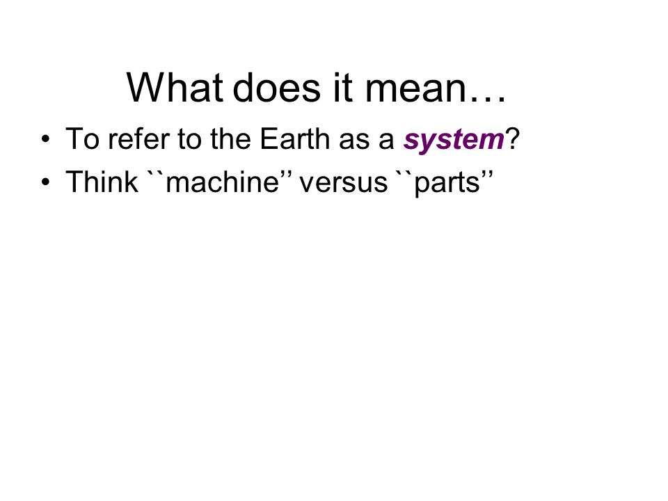 What does it mean… To refer to the Earth as a system? Think ``machine versus ``parts
