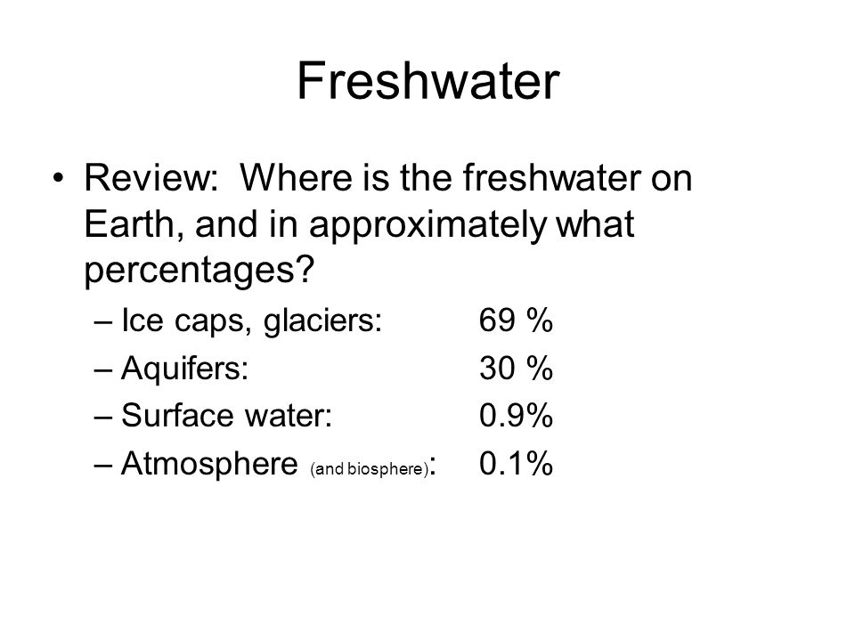 Freshwater Review: Where is the freshwater on Earth, and in approximately what percentages? –Ice caps, glaciers: 69 % –Aquifers:30 % –Surface water:0.
