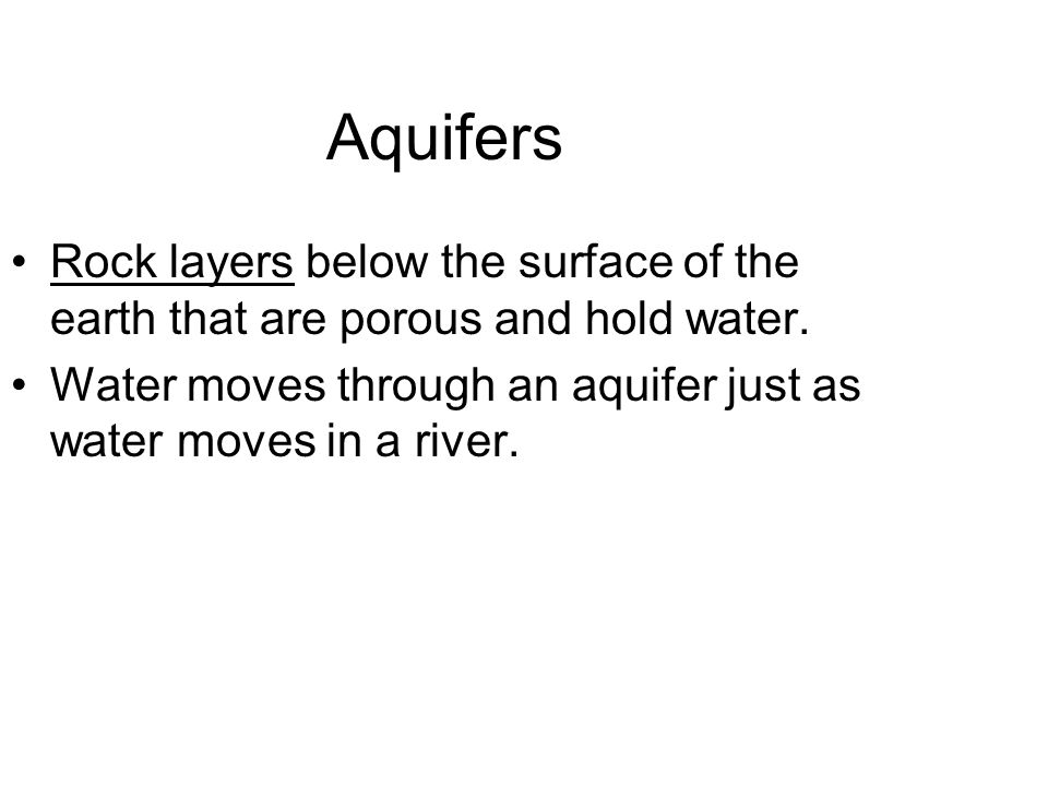 Aquifers Rock layers below the surface of the earth that are porous and hold water. Water moves through an aquifer just as water moves in a river.