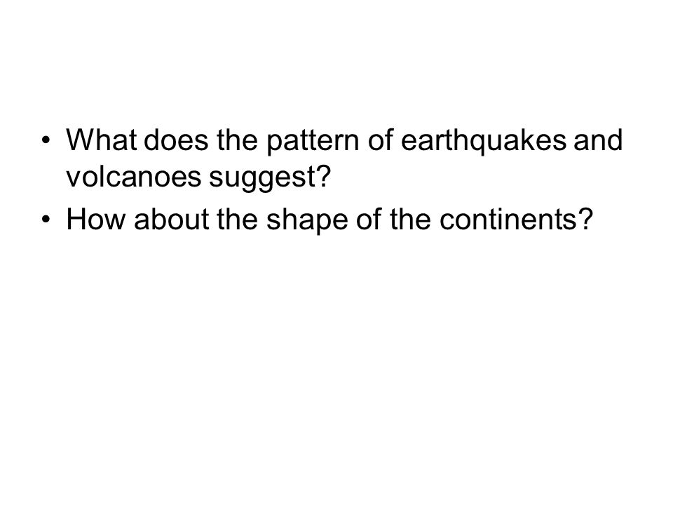 What does the pattern of earthquakes and volcanoes suggest? How about the shape of the continents?