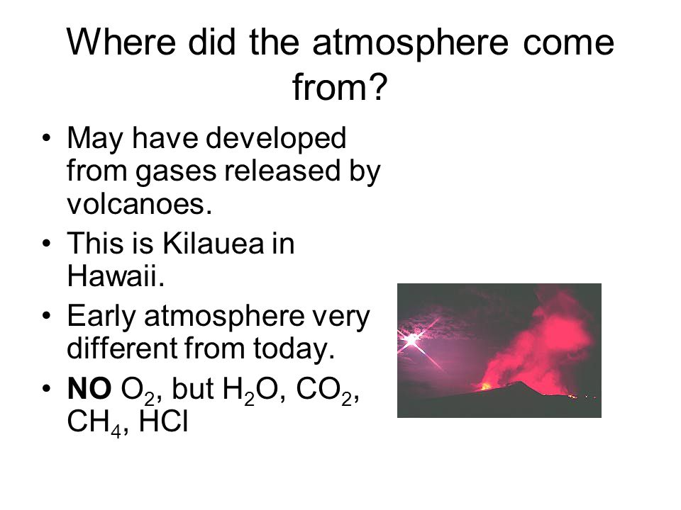 Where did the atmosphere come from? May have developed from gases released by volcanoes. This is Kilauea in Hawaii. Early atmosphere very different fr