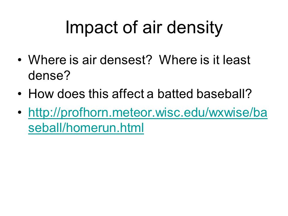 Impact of air density Where is air densest? Where is it least dense? How does this affect a batted baseball? http://profhorn.meteor.wisc.edu/wxwise/ba