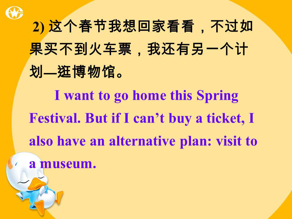 2) I want to go home this Spring Festival. But if I cant buy a ticket, I also have an alternative plan: visit to a museum.