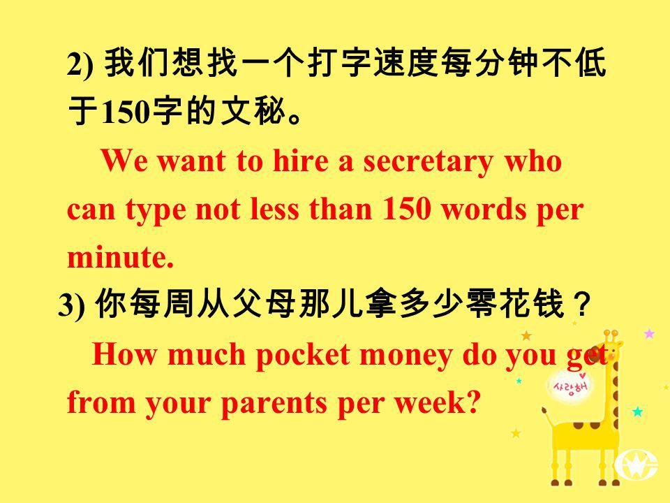 2) 150 We want to hire a secretary who can type not less than 150 words per minute. 3) How much pocket money do you get from your parents per week?