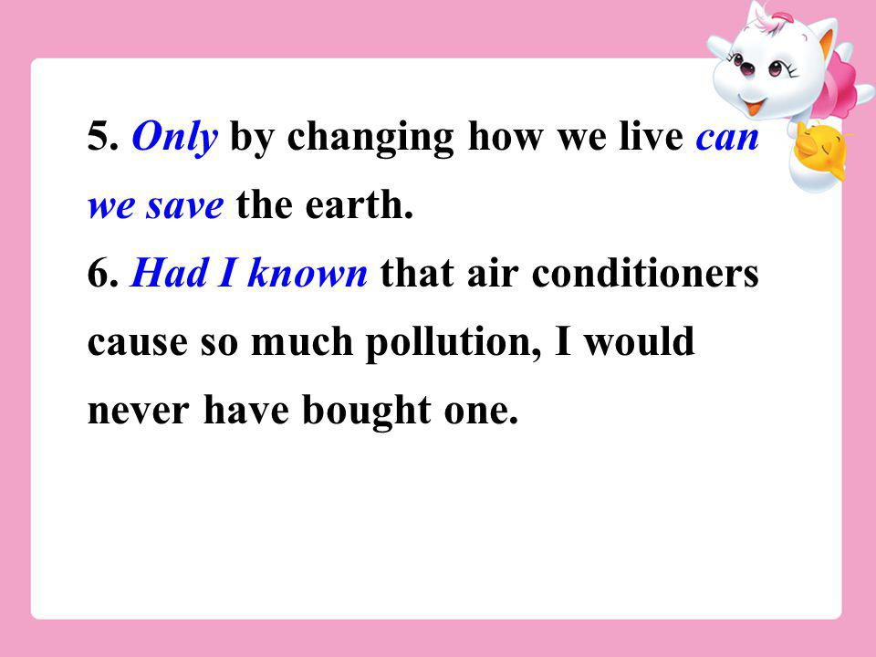 5. Only by changing how we live can we save the earth. 6. Had I known that air conditioners cause so much pollution, I would never have bought one.