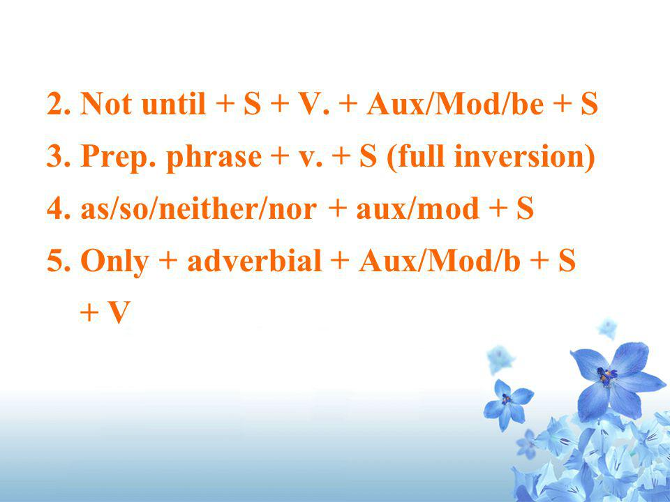 2. Not until + S + V. + Aux/Mod/be + S 3. Prep. phrase + v. + S (full inversion) 4. as/so/neither/nor + aux/mod + S 5. Only + adverbial + Aux/Mod/b +