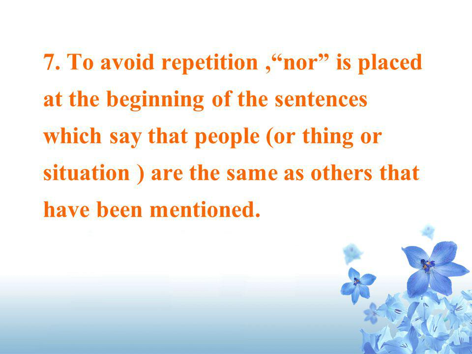 7. To avoid repetition,nor is placed at the beginning of the sentences which say that people (or thing or situation ) are the same as others that have