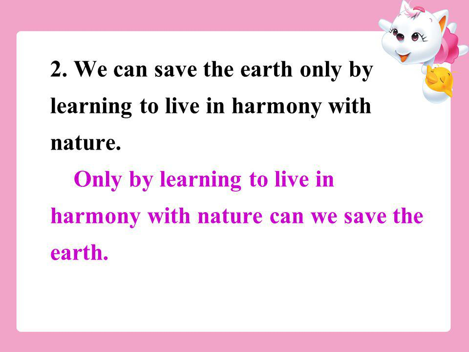 2. We can save the earth only by learning to live in harmony with nature.