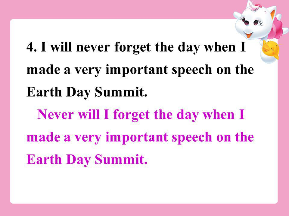4. I will never forget the day when I made a very important speech on the Earth Day Summit. Never will I forget the day when I made a very important s