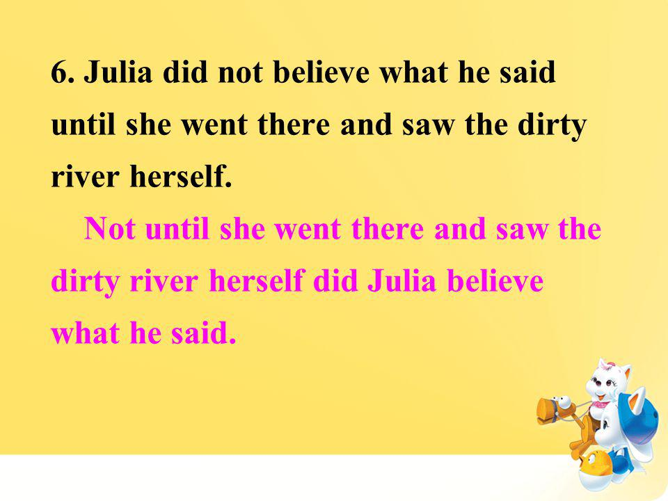 6. Julia did not believe what he said until she went there and saw the dirty river herself. Not until she went there and saw the dirty river herself d