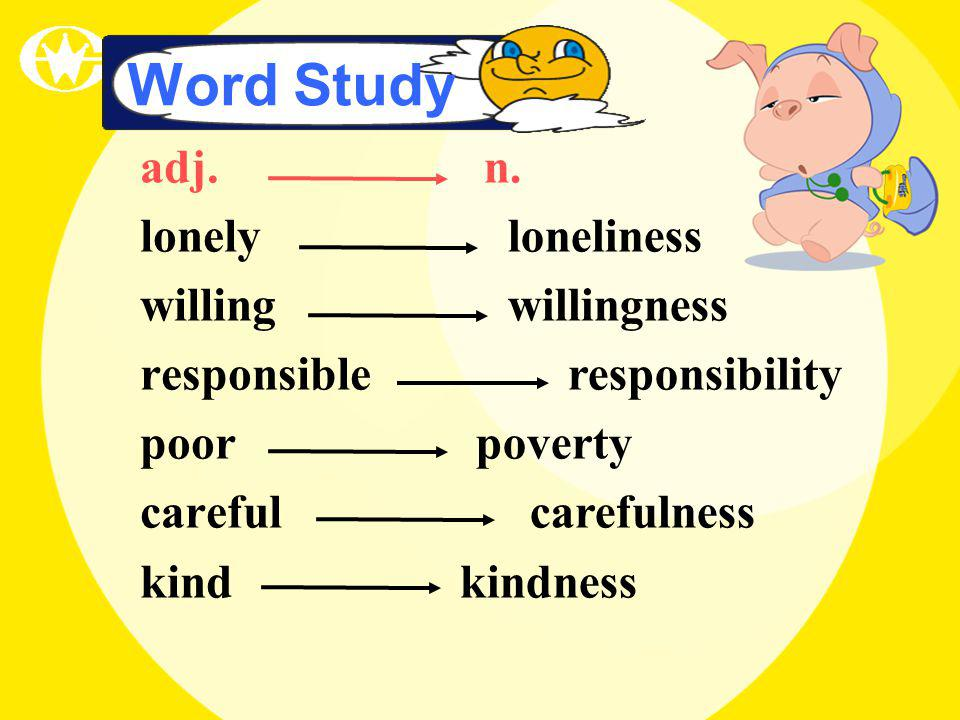 Word Study adj. lonely willing responsible poor careful kind n. loneliness willingness responsibility poverty carefulness kindness