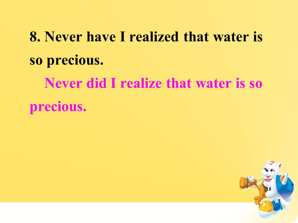 8. Never have I realized that water is so precious. Never did I realize that water is so precious.