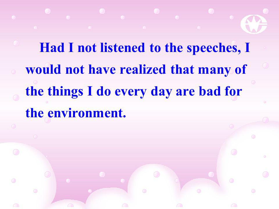 Had I not listened to the speeches, I would not have realized that many of the things I do every day are bad for the environment.